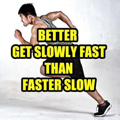 better get slowly fast than faster slow