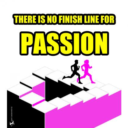 there is no fnish line for passion