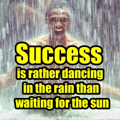 success is rather dancing in the rain than waiting for the sun